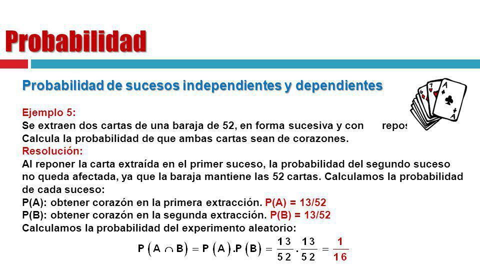 Probabilidad Probabilidad de sucesos independientes y dependientes Ejemplo 5: Se extraen dos cartas de una baraja de 52, en forma sucesiva y con repos