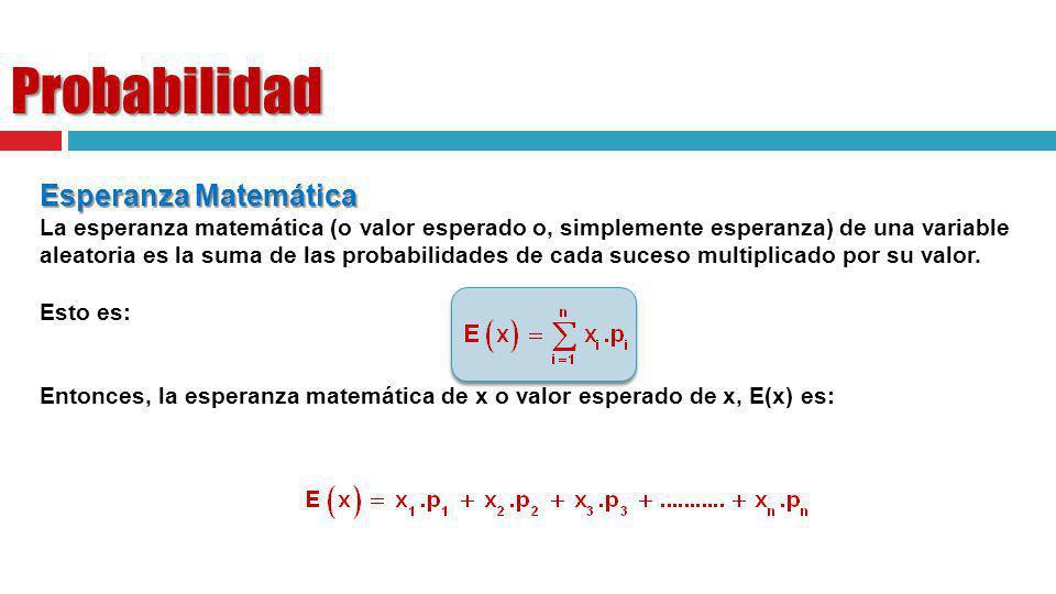Probabilidad Esperanza Matemática La esperanza matemática (o valor esperado o, simplemente esperanza) de una variable aleatoria es la suma de las prob