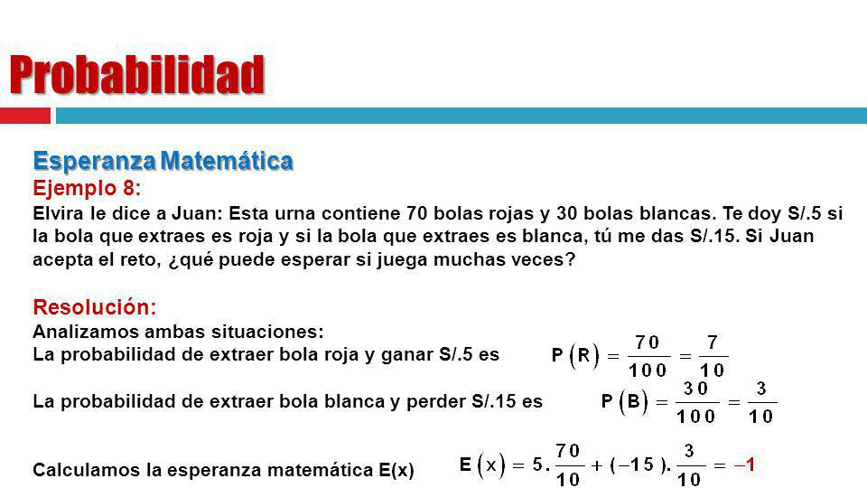 Probabilidad Esperanza Matemática Ejemplo 8: Elvira le dice a Juan: Esta urna contiene 70 bolas rojas y 30 bolas blancas. Te doy S/.5 si la bola que e