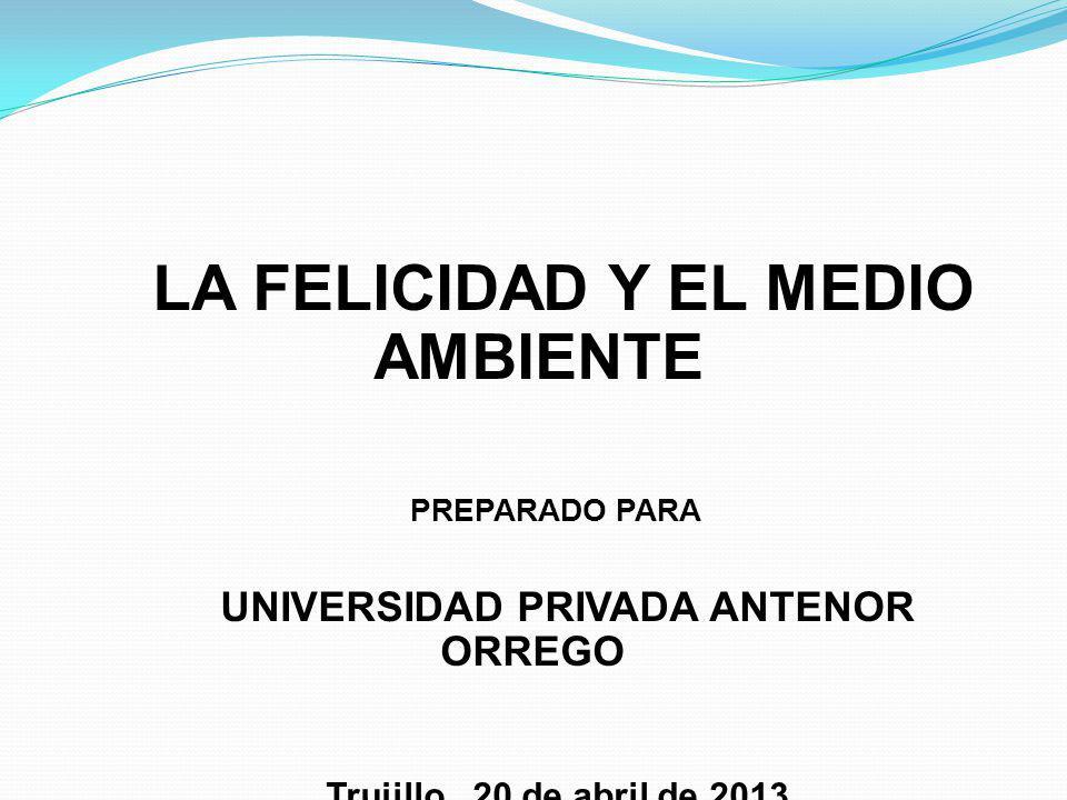 LA FELICIDAD Y EL MEDIO AMBIENTE PREPARADO PARA UNIVERSIDAD PRIVADA ANTENOR ORREGO Trujillo, 20 de abril de 2013
