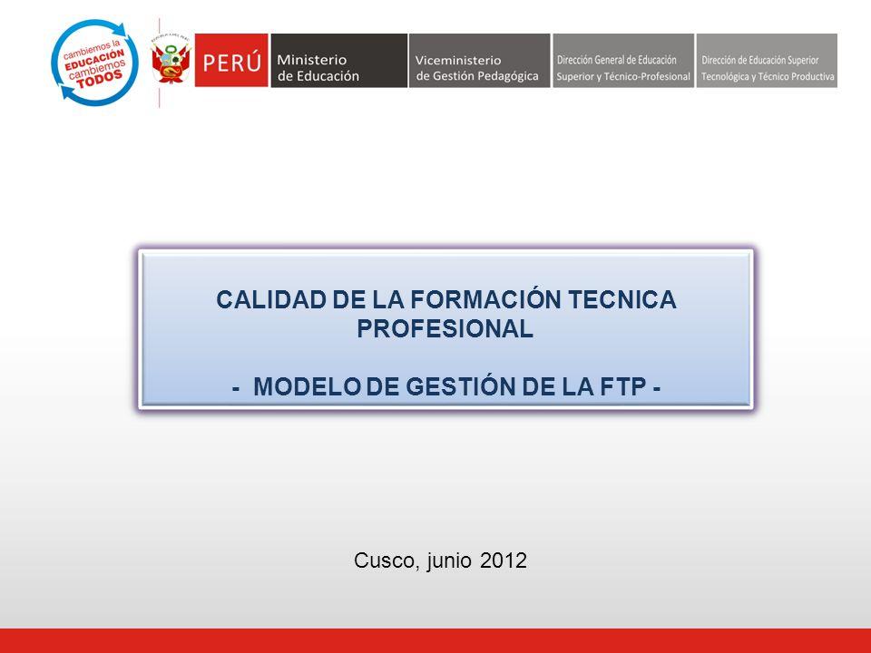 CALIDAD DE LA FORMACIÓN TECNICA PROFESIONAL - MODELO DE GESTIÓN DE LA FTP - CALIDAD DE LA FORMACIÓN TECNICA PROFESIONAL - MODELO DE GESTIÓN DE LA FTP - Cusco, junio 2012