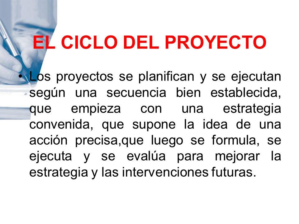 EL CICLO DEL PROYECTO Los proyectos se planifican y se ejecutan según una secuencia bien establecida, que empieza con una estrategia convenida, que su