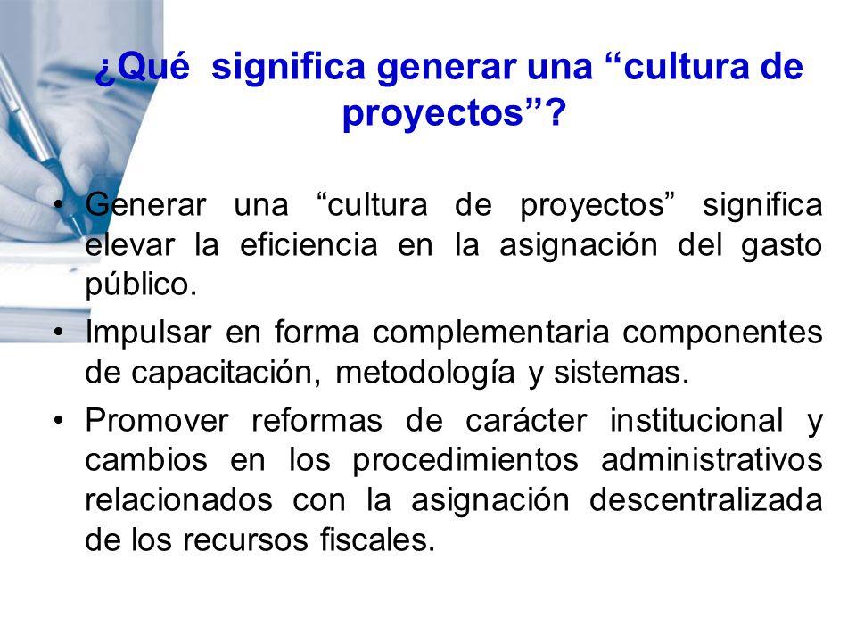 ¿Qué significa generar una cultura de proyectos? Generar una cultura de proyectos significa elevar la eficiencia en la asignación del gasto público. I