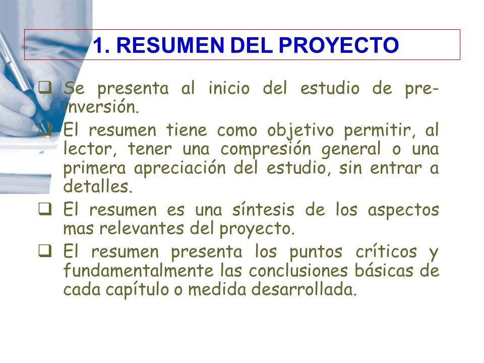 1. RESUMEN DEL PROYECTO Se presenta al inicio del estudio de pre- inversión. El resumen tiene como objetivo permitir, al lector, tener una compresión