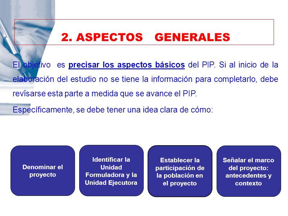 2. ASPECTOS GENERALES El objetivo es precisar los aspectos básicos del PIP. Si al inicio de la elaboración del estudio no se tiene la información para