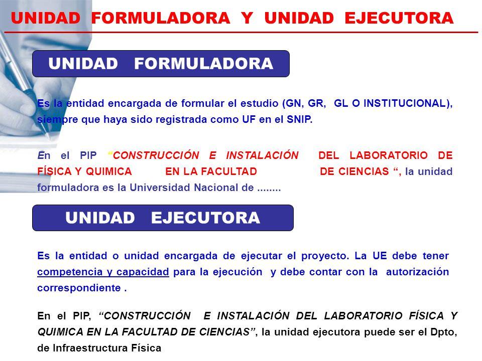 UNIDAD FORMULADORA Y UNIDAD EJECUTORA Es la entidad encargada de formular el estudio (GN, GR, GL O INSTITUCIONAL), siempre que haya sido registrada co