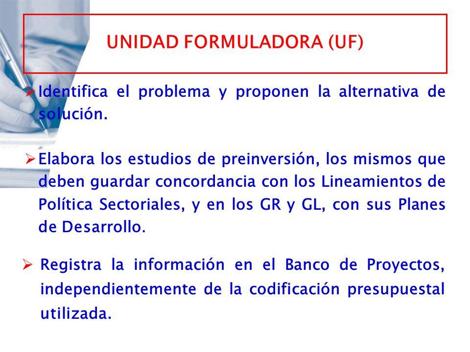 UNIDAD FORMULADORA (UF) Identifica el problema y proponen la alternativa de solución. Elabora los estudios de preinversión, los mismos que deben guard