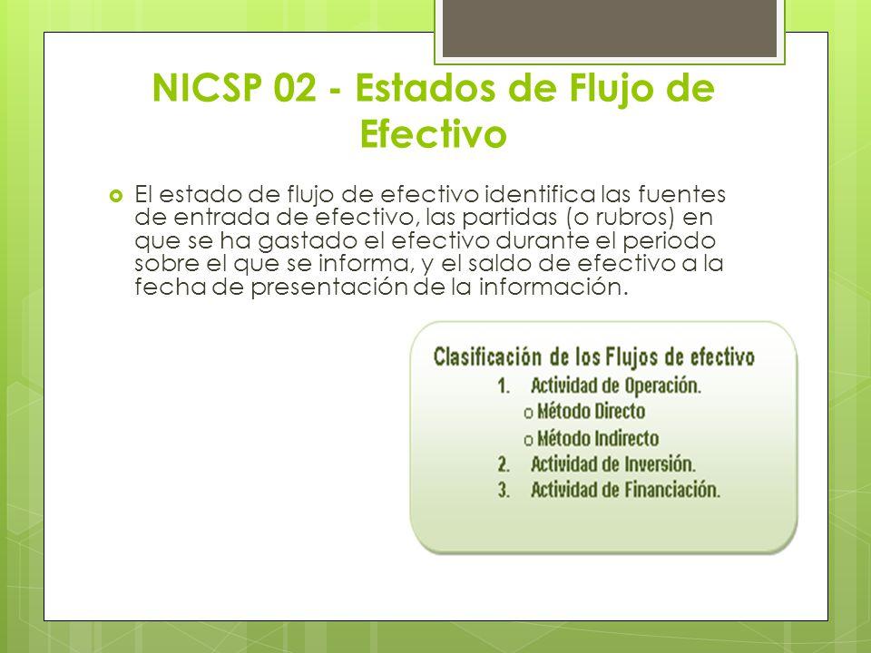 NICSP 02 - Estados de Flujo de Efectivo El estado de flujo de efectivo identifica las fuentes de entrada de efectivo, las partidas (o rubros) en que s