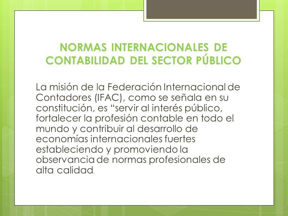 NORMAS INTERNACIONALES DE CONTABILIDAD DEL SECTOR PÚBLICO La misión de la Federación Internacional de Contadores (IFAC), como se señala en su constitu