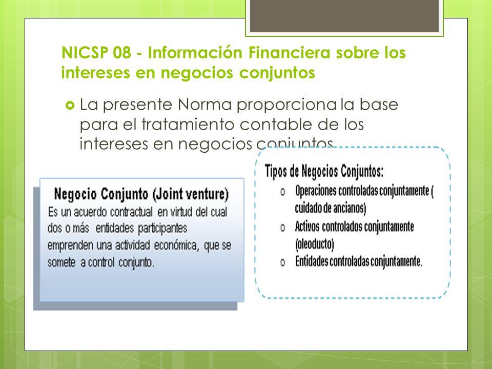 NICSP 08 - Información Financiera sobre los intereses en negocios conjuntos La presente Norma proporciona la base para el tratamiento contable de los