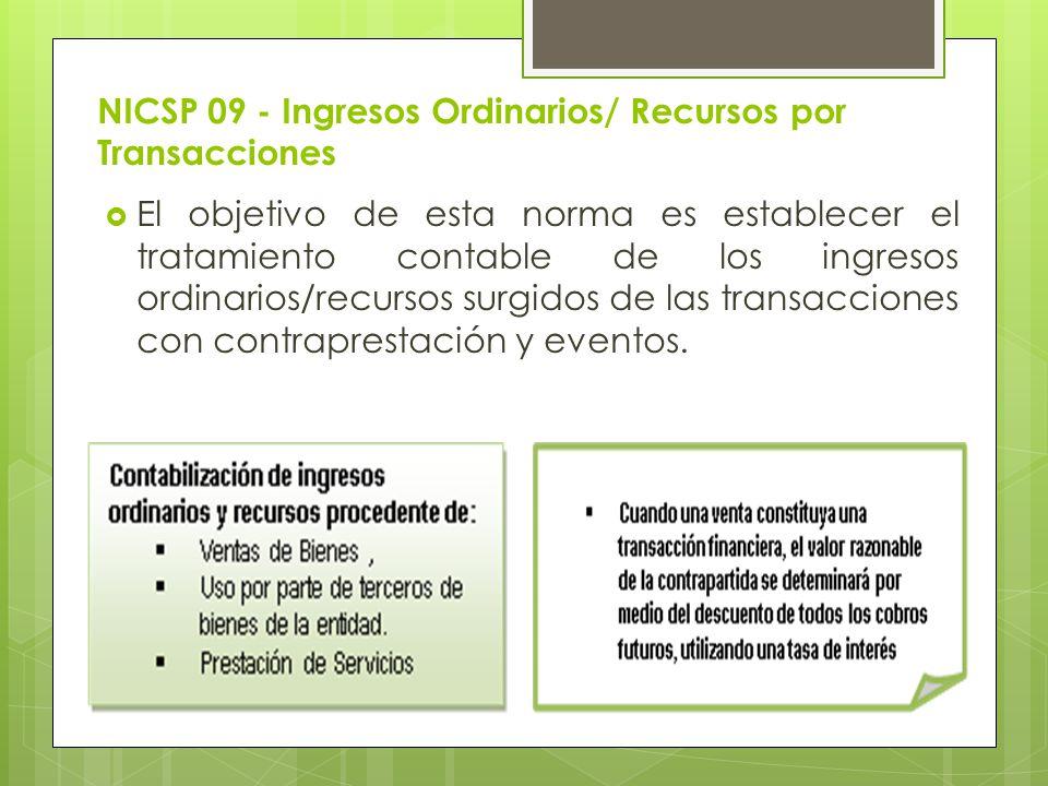 NICSP 09 - Ingresos Ordinarios/ Recursos por Transacciones El objetivo de esta norma es establecer el tratamiento contable de los ingresos ordinarios/