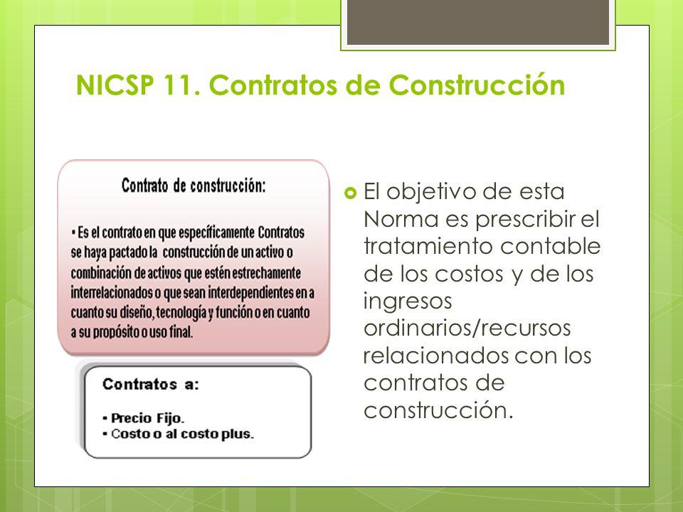 NICSP 11. Contratos de Construcción El objetivo de esta Norma es prescribir el tratamiento contable de los costos y de los ingresos ordinarios/recurso