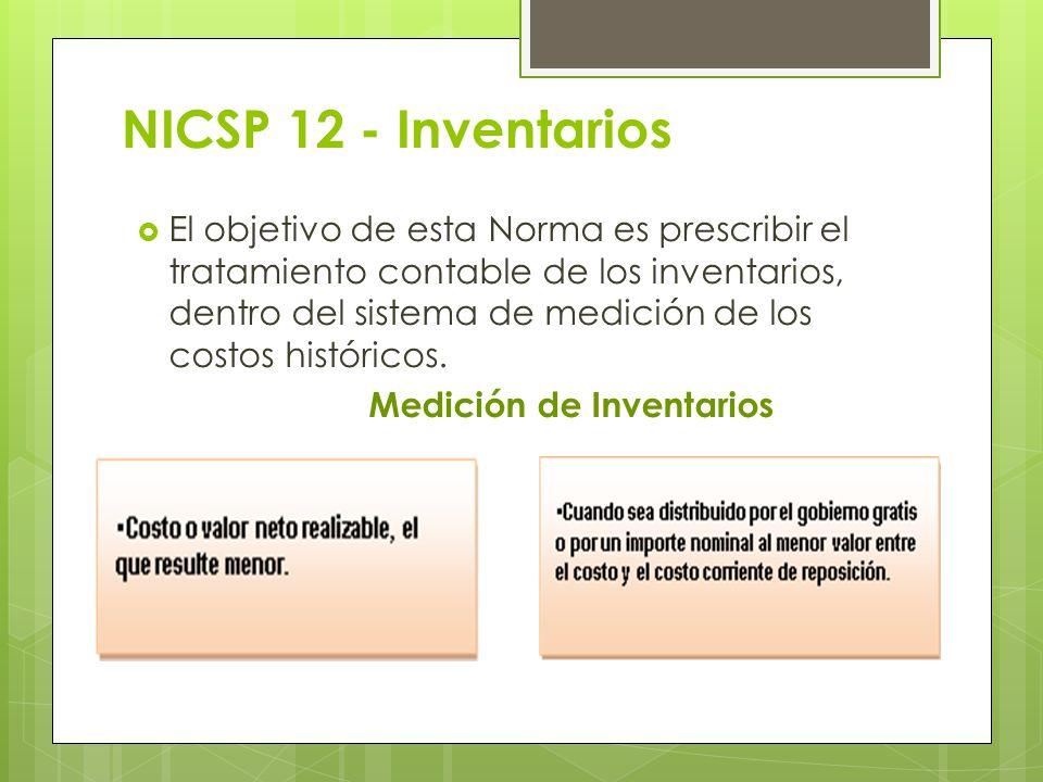 NICSP 12 - Inventarios El objetivo de esta Norma es prescribir el tratamiento contable de los inventarios, dentro del sistema de medición de los costo