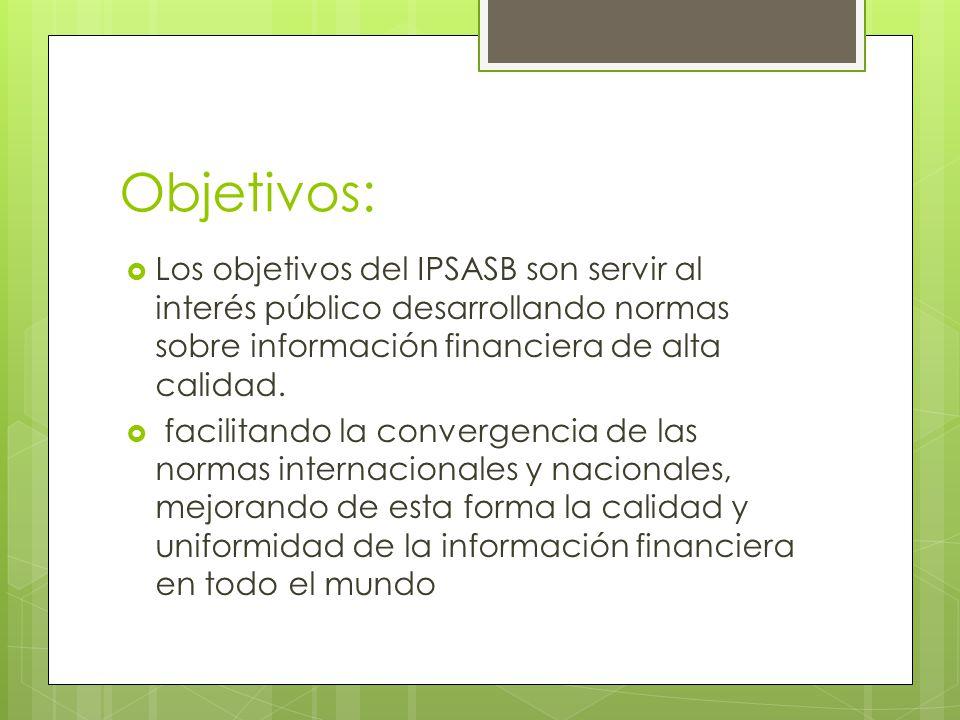 Objetivos: Los objetivos del IPSASB son servir al interés público desarrollando normas sobre información financiera de alta calidad. facilitando la co