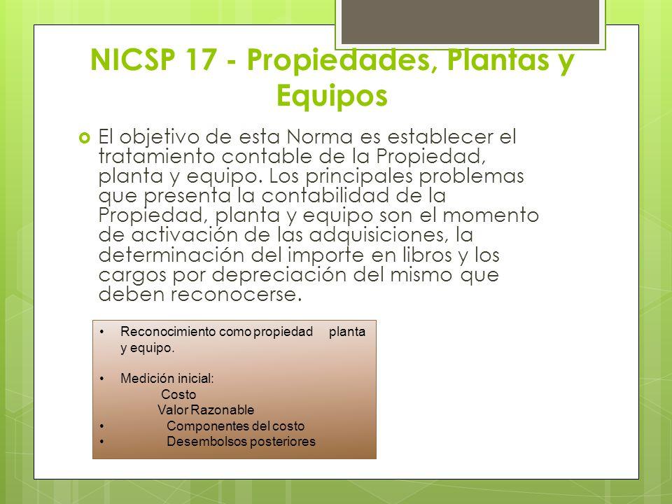 NICSP 17 - Propiedades, Plantas y Equipos El objetivo de esta Norma es establecer el tratamiento contable de la Propiedad, planta y equipo. Los princi