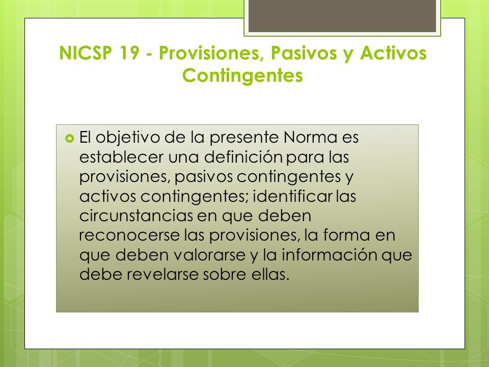 NICSP 19 - Provisiones, Pasivos y Activos Contingentes El objetivo de la presente Norma es establecer una definición para las provisiones, pasivos con
