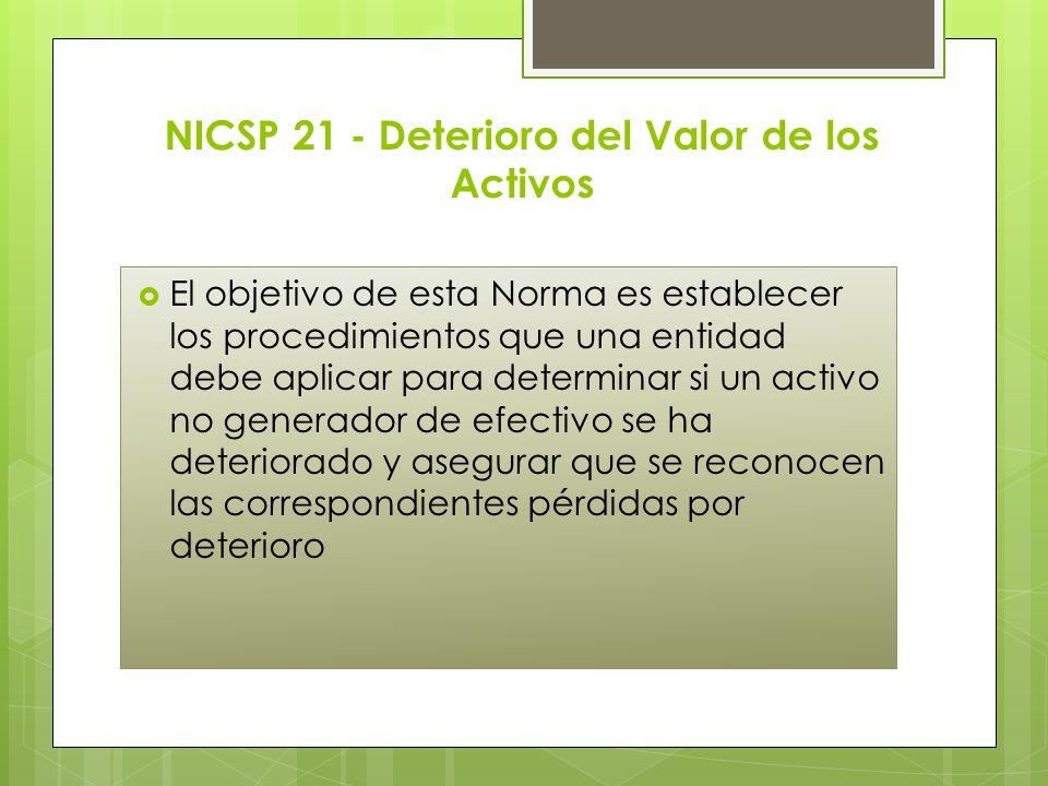 NICSP 21 - Deterioro del Valor de los Activos El objetivo de esta Norma es establecer los procedimientos que una entidad debe aplicar para determinar