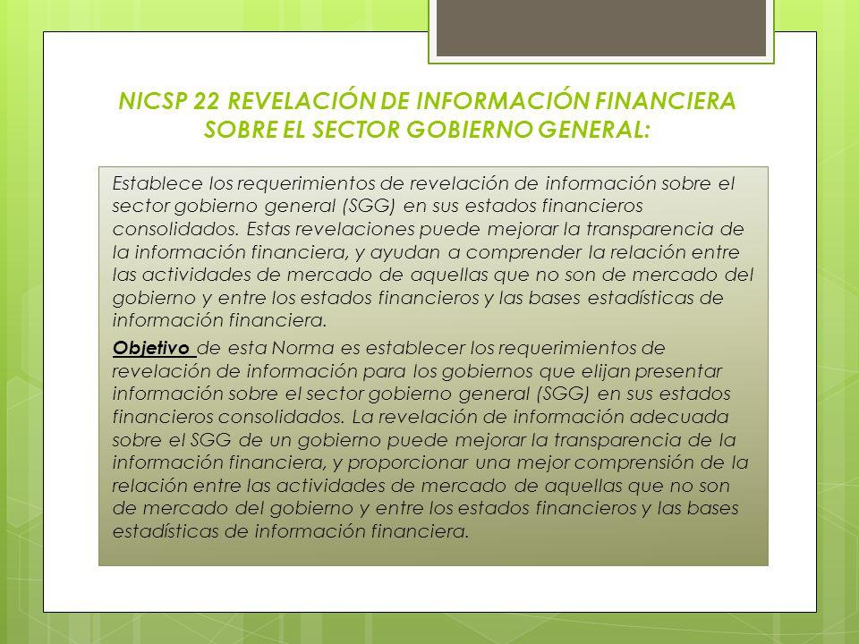 NICSP 22 REVELACIÓN DE INFORMACIÓN FINANCIERA SOBRE EL SECTOR GOBIERNO GENERAL: Establece los requerimientos de revelación de información sobre el sec