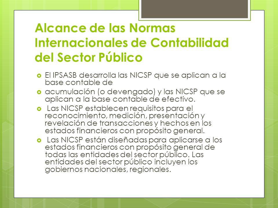 Alcance de las Normas Internacionales de Contabilidad del Sector Público El IPSASB desarrolla las NICSP que se aplican a la base contable de acumulaci