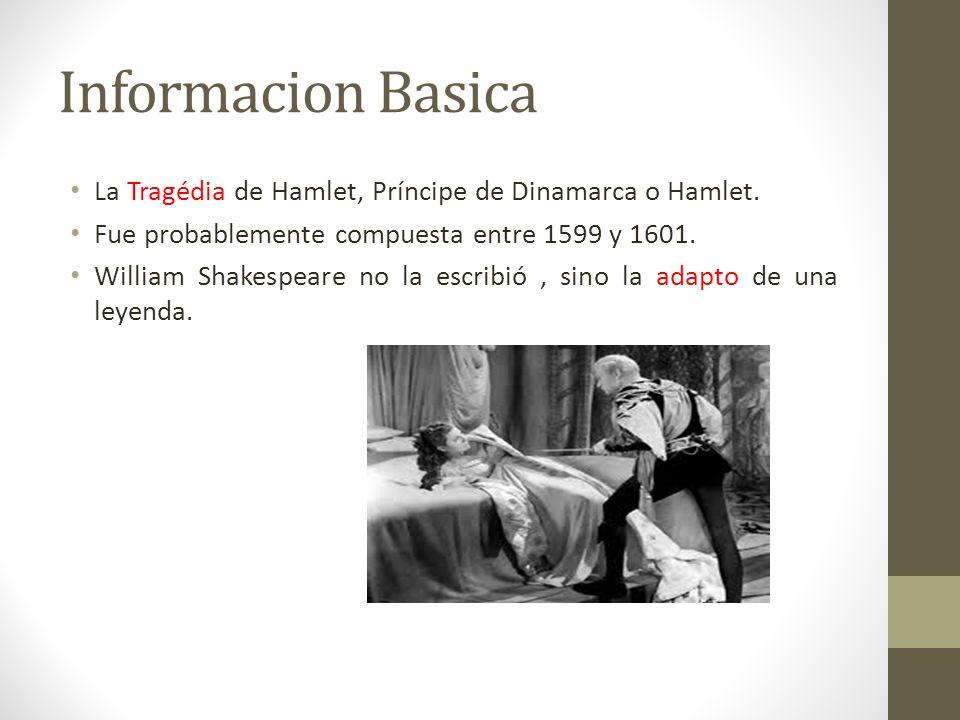 Informacion Basica La Tragédia de Hamlet, Príncipe de Dinamarca o Hamlet. Fue probablemente compuesta entre 1599 y 1601. William Shakespeare no la esc
