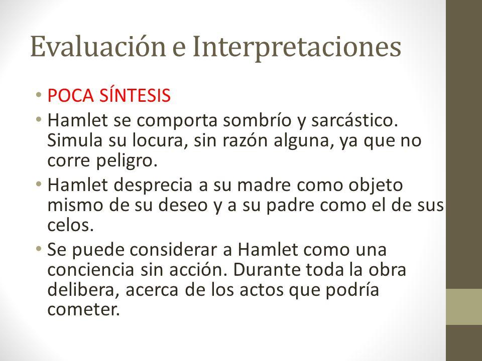 Evaluación e Interpretaciones POCA SÍNTESIS Hamlet se comporta sombrío y sarcástico. Simula su locura, sin razón alguna, ya que no corre peligro. Haml
