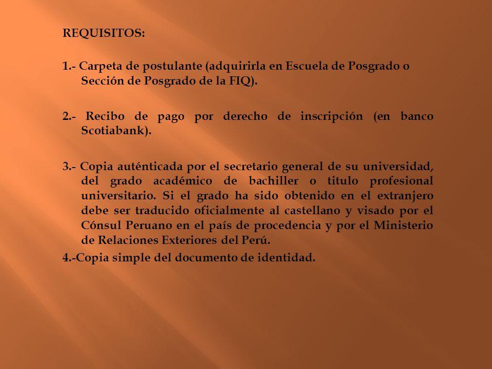 REQUISITOS: 1.- Carpeta de postulante (adquirirla en Escuela de Posgrado o Sección de Posgrado de la FIQ). 2.- Recibo de pago por derecho de inscripci