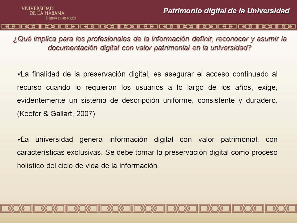 Patrimonio digital de la Universidad La finalidad de la preservación digital, es asegurar el acceso continuado al recurso cuando lo requieran los usuarios a lo largo de los años, exige, evidentemente un sistema de descripción uniforme, consistente y duradero.