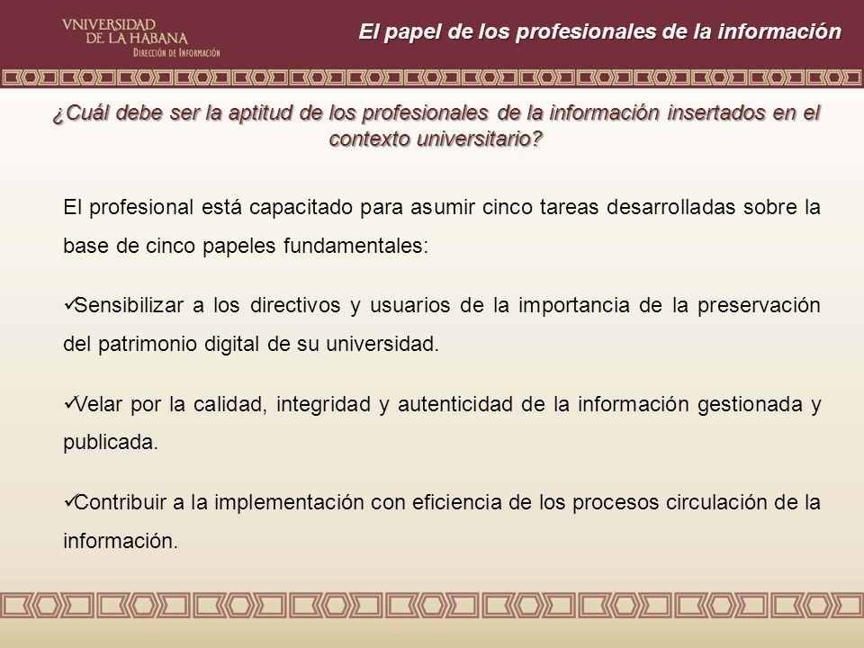 El papel de los profesionales de la información El profesional está capacitado para asumir cinco tareas desarrolladas sobre la base de cinco papeles fundamentales: Sensibilizar a los directivos y usuarios de la importancia de la preservación del patrimonio digital de su universidad.