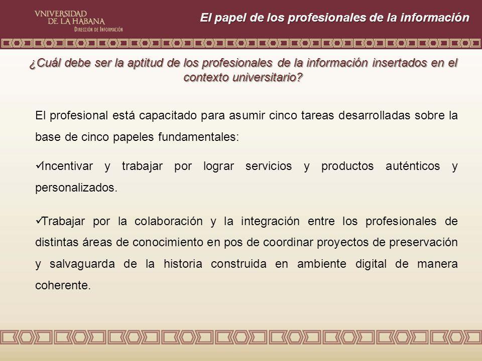 El papel de los profesionales de la información El profesional está capacitado para asumir cinco tareas desarrolladas sobre la base de cinco papeles fundamentales: Incentivar y trabajar por lograr servicios y productos auténticos y personalizados.