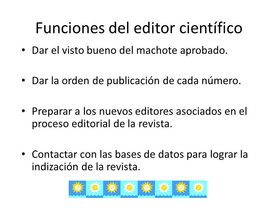 Funciones del editor científico Dar el visto bueno del machote aprobado. Dar la orden de publicación de cada número. Preparar a los nuevos editores as