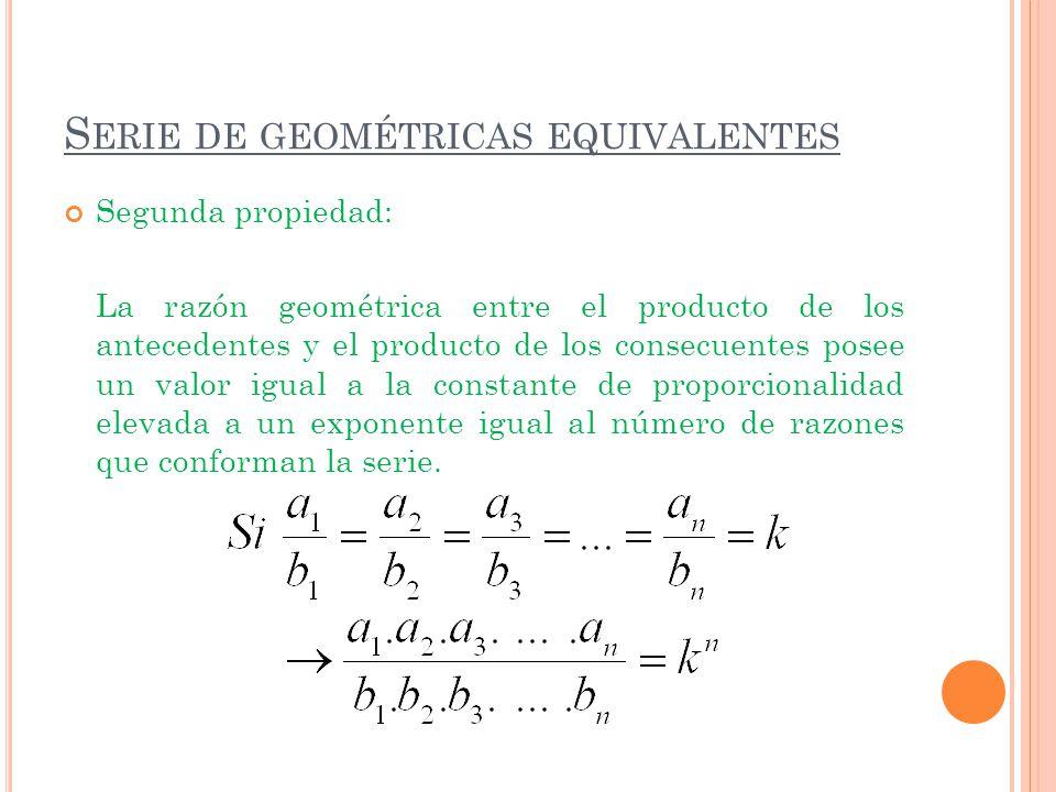 S ERIE DE GEOMÉTRICAS EQUIVALENTES Segunda propiedad: La razón geométrica entre el producto de los antecedentes y el producto de los consecuentes pose