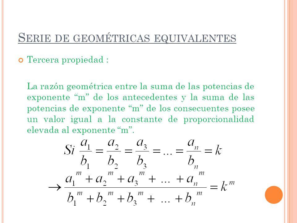S ERIE DE GEOMÉTRICAS EQUIVALENTES Tercera propiedad : La razón geométrica entre la suma de las potencias de exponente m de los antecedentes y la suma
