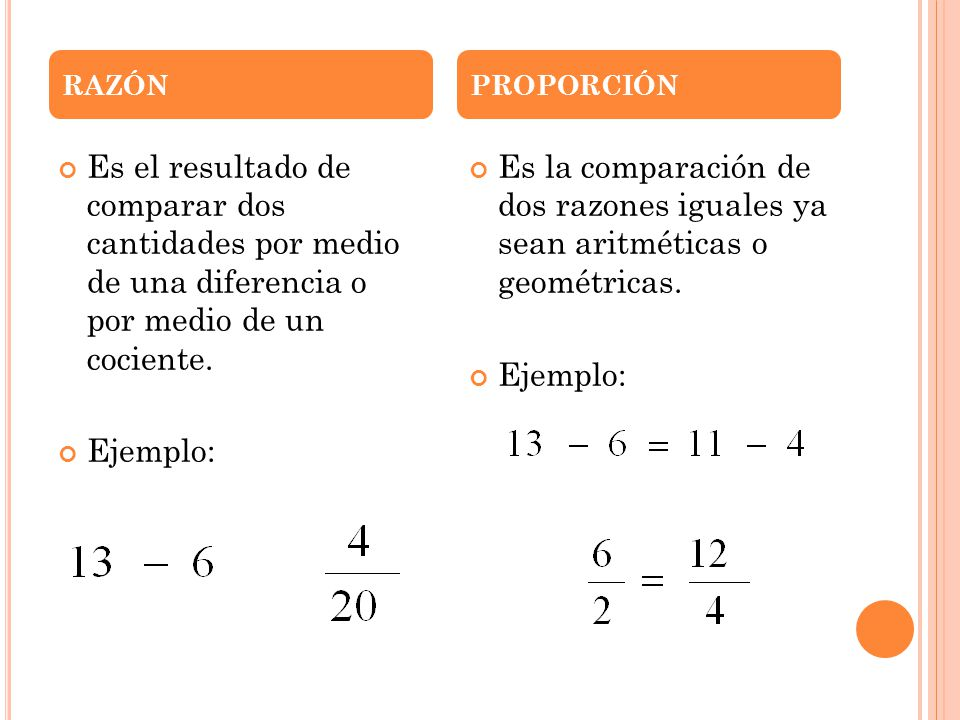 Es el resultado de comparar dos cantidades por medio de una diferencia o por medio de un cociente. Ejemplo: Es la comparación de dos razones iguales y
