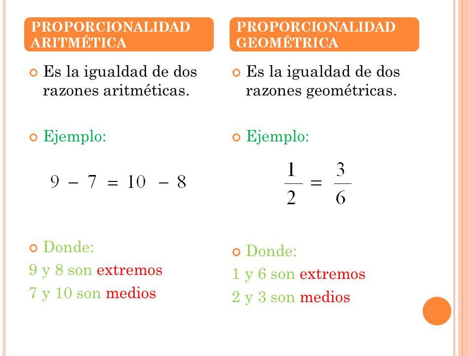 Es la igualdad de dos razones aritméticas. Ejemplo: Donde: 9 y 8 son extremos 7 y 10 son medios Es la igualdad de dos razones geométricas. Ejemplo: Do
