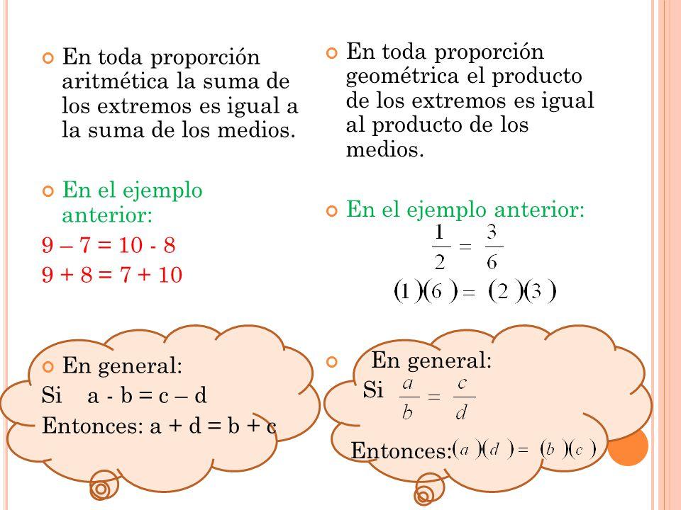 En toda proporción aritmética la suma de los extremos es igual a la suma de los medios. En el ejemplo anterior: 9 – 7 = 10 - 8 9 + 8 = 7 + 10 En gener