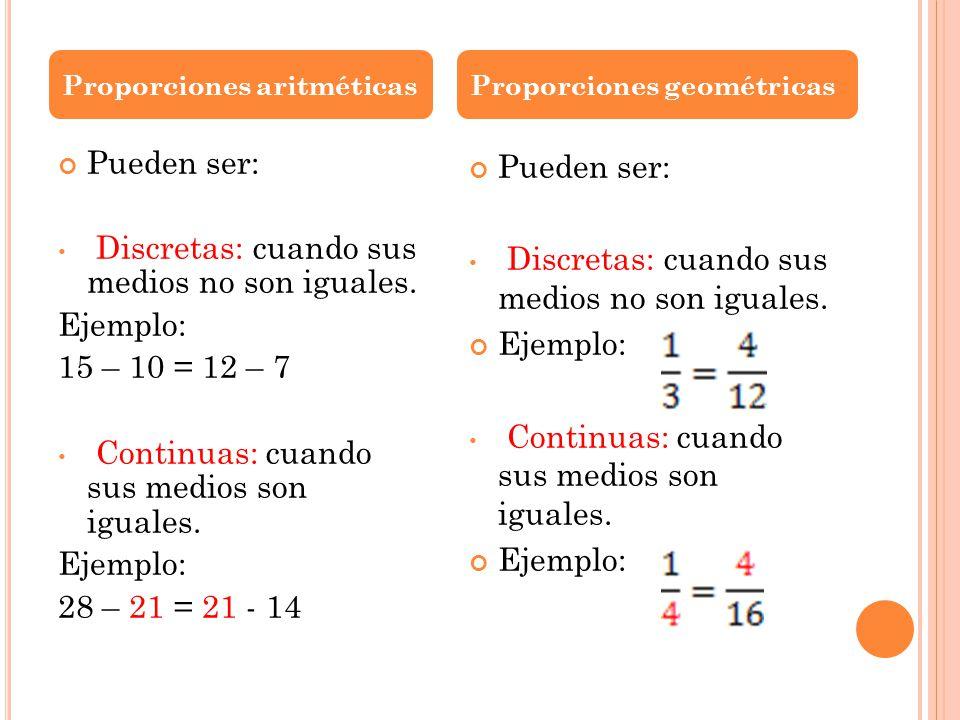 Pueden ser: Discretas: cuando sus medios no son iguales. Ejemplo: 15 – 10 = 12 – 7 Continuas: cuando sus medios son iguales. Ejemplo: 28 – 21 = 21 - 1