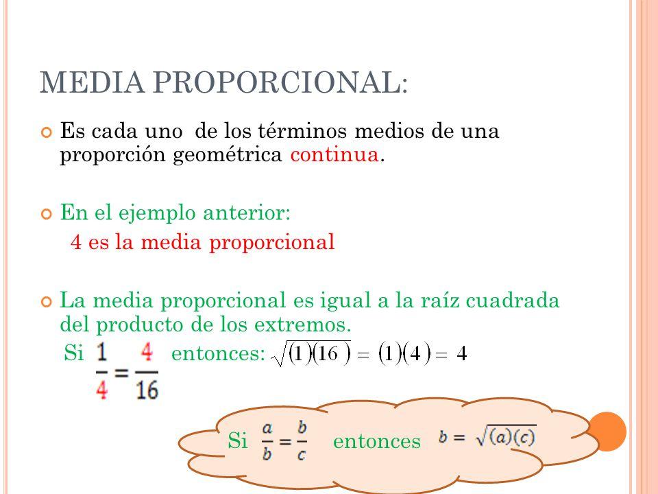 MEDIA PROPORCIONAL: Es cada uno de los términos medios de una proporción geométrica continua. En el ejemplo anterior: 4 es la media proporcional La me