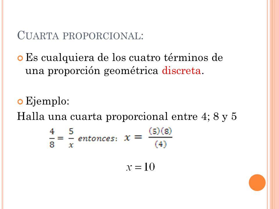 C UARTA PROPORCIONAL : Es cualquiera de los cuatro términos de una proporción geométrica discreta. Ejemplo: Halla una cuarta proporcional entre 4; 8 y