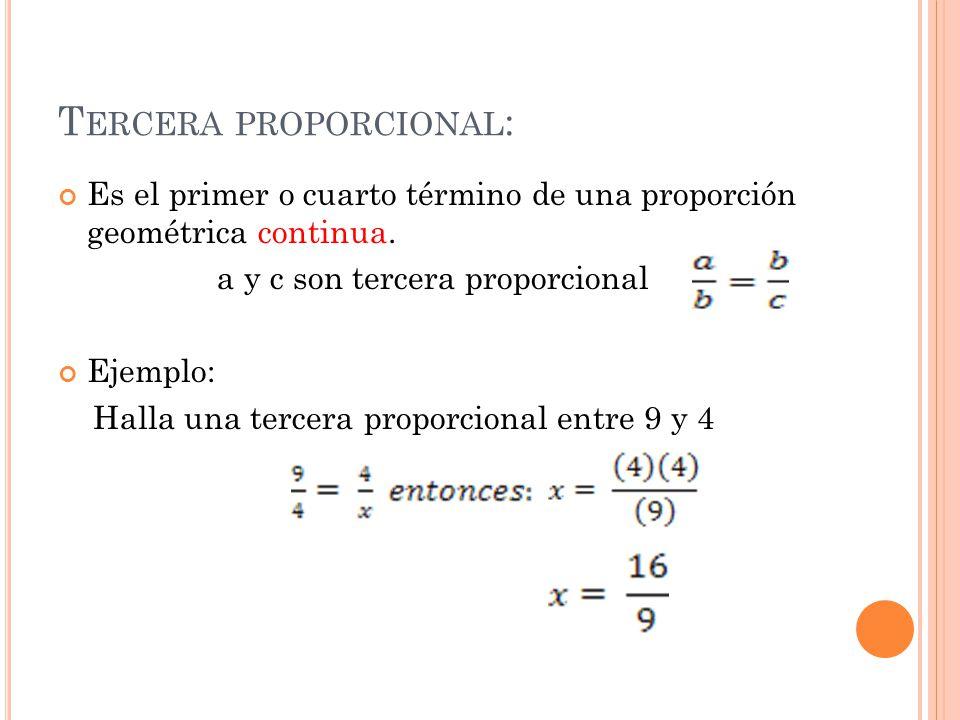T ERCERA PROPORCIONAL : Es el primer o cuarto término de una proporción geométrica continua. a y c son tercera proporcional Ejemplo: Halla una tercera