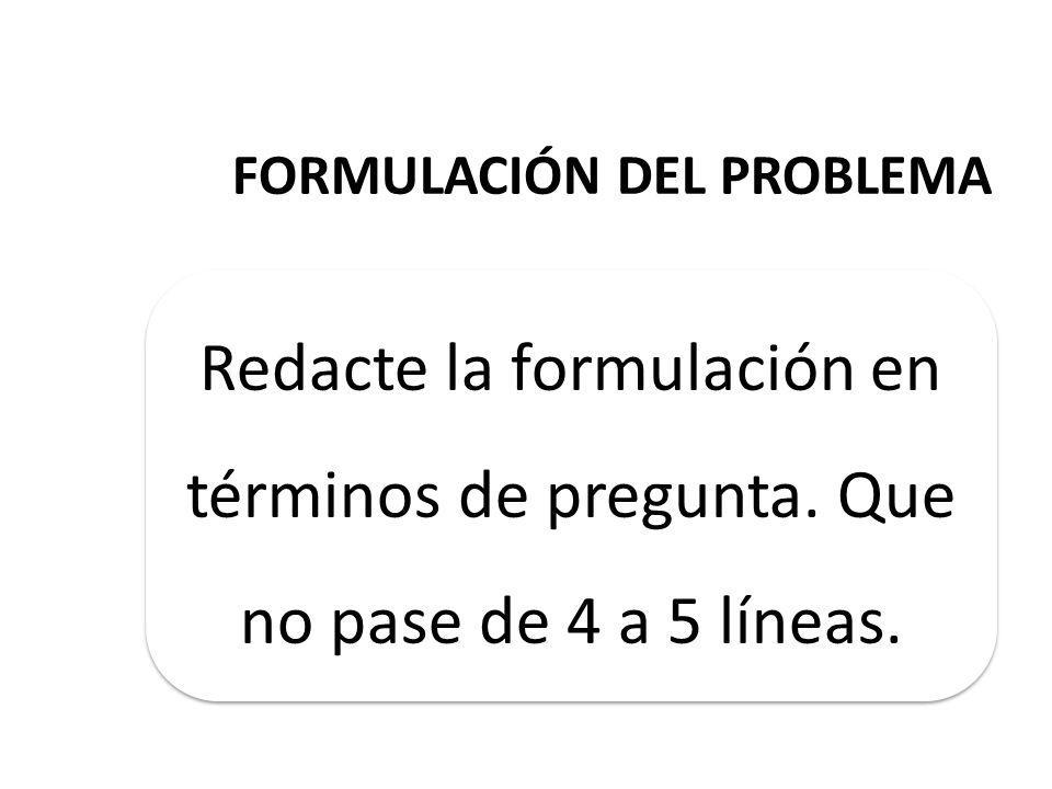 FORMULACIÓN DEL PROBLEMA Redacte la formulación en términos de pregunta.