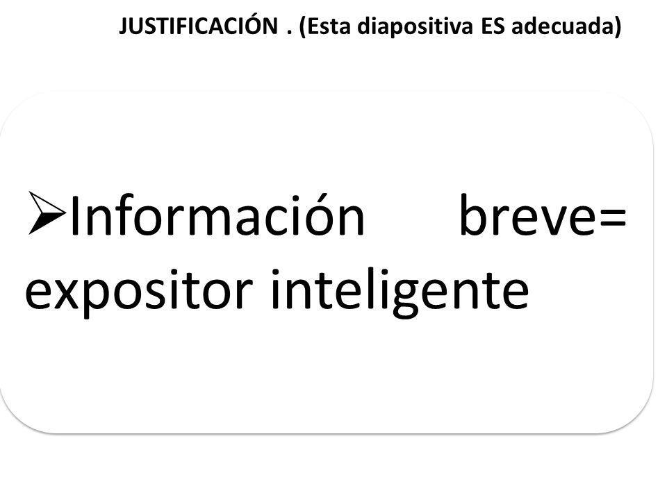 JUSTIFICACIÓN. (Esta diapositiva ES adecuada) Información breve= expositor inteligente
