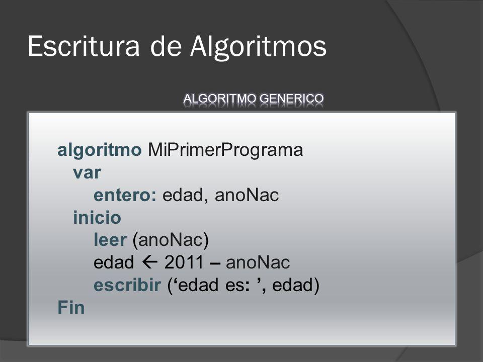 Escritura de Algoritmos algoritmo MiPrimerPrograma var entero: edad, anoNac inicio leer (anoNac) edad 2011 – anoNac escribir ( edad es:, edad) Fin