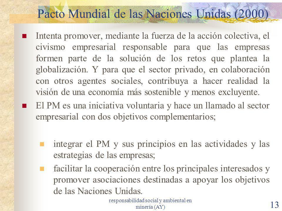 responsabilidad social y ambiental en minería (AY) 13 Pacto Mundial de las Naciones Unidas (2000) Intenta promover, mediante la fuerza de la acción co