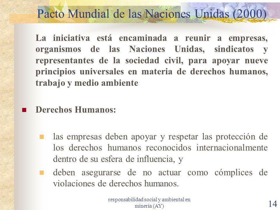 responsabilidad social y ambiental en minería (AY) 14 Pacto Mundial de las Naciones Unidas (2000) La iniciativa está encaminada a reunir a empresas, o