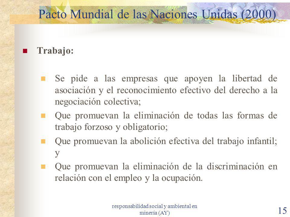 responsabilidad social y ambiental en minería (AY) 15 Pacto Mundial de las Naciones Unidas (2000) Trabajo: Se pide a las empresas que apoyen la libert