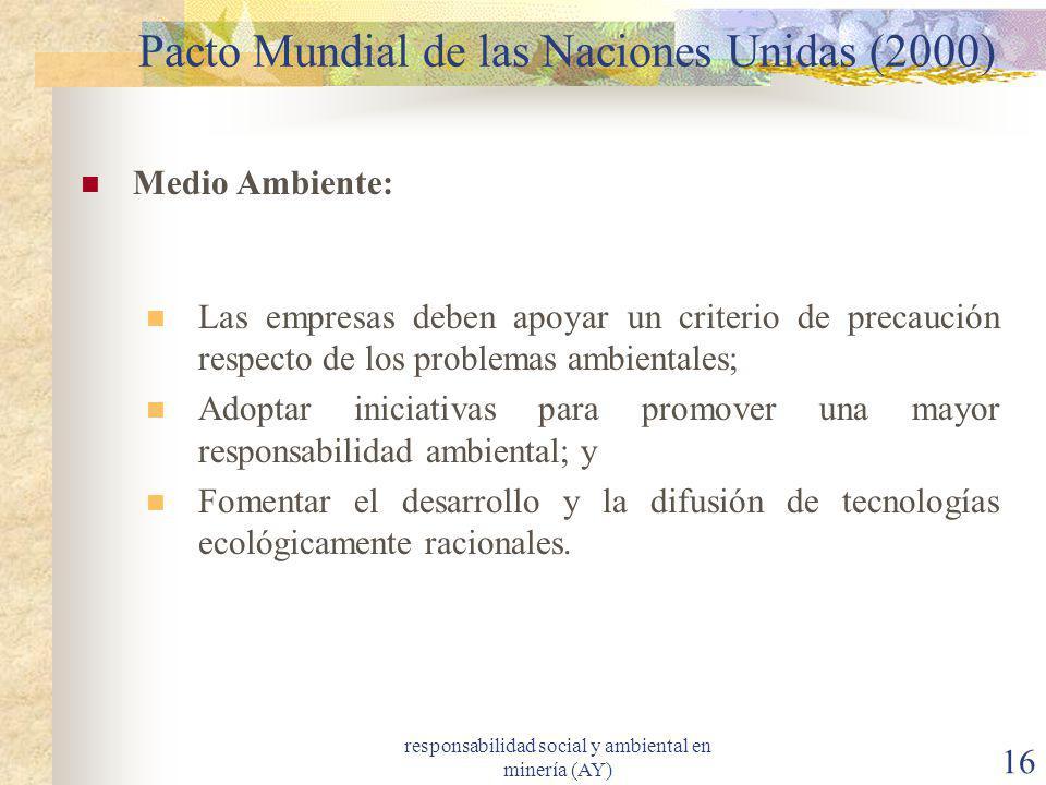responsabilidad social y ambiental en minería (AY) 16 Pacto Mundial de las Naciones Unidas (2000) Medio Ambiente: Las empresas deben apoyar un criteri