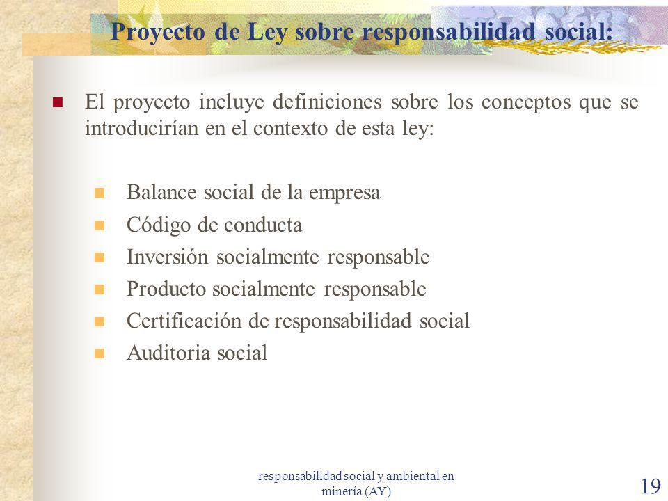 responsabilidad social y ambiental en minería (AY) 19 Proyecto de Ley sobre responsabilidad social: El proyecto incluye definiciones sobre los concept