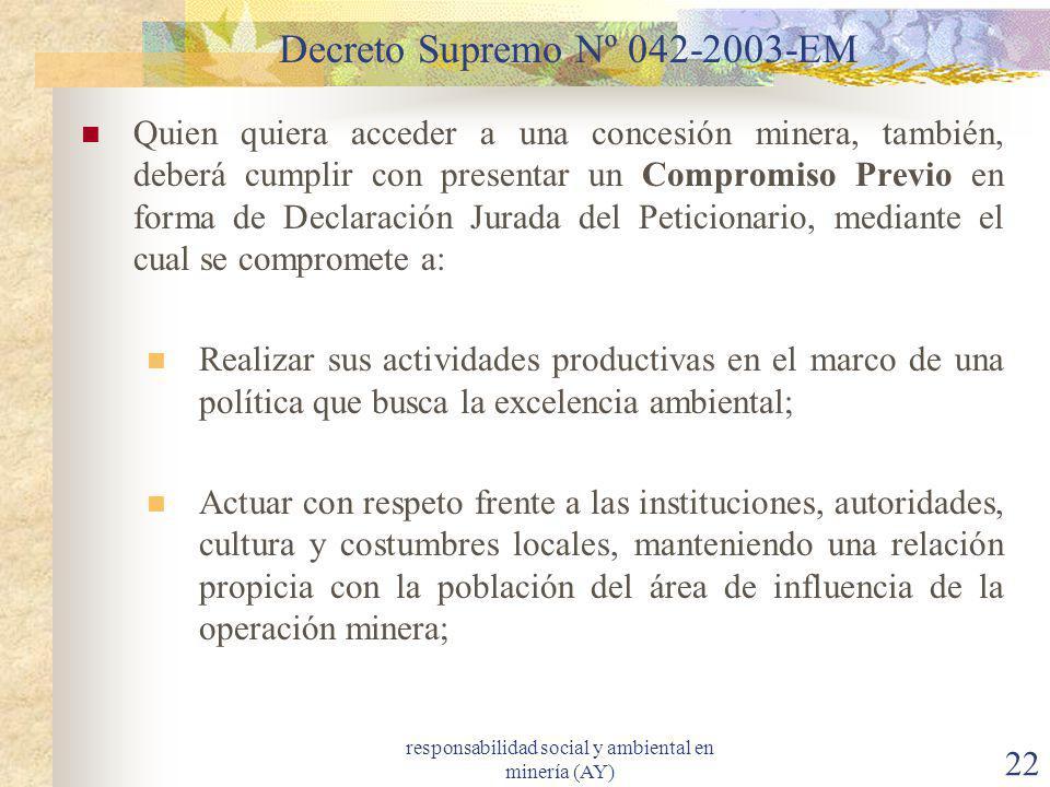 responsabilidad social y ambiental en minería (AY) 22 Decreto Supremo Nº 042-2003-EM Quien quiera acceder a una concesión minera, también, deberá cump