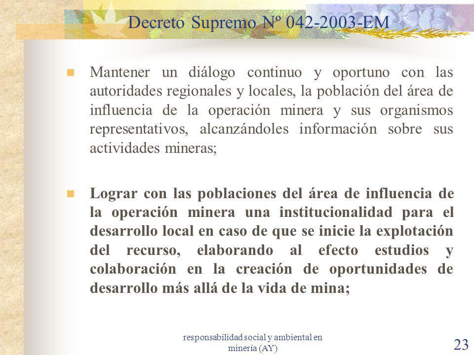 responsabilidad social y ambiental en minería (AY) 23 Decreto Supremo Nº 042-2003-EM Mantener un diálogo continuo y oportuno con las autoridades regio