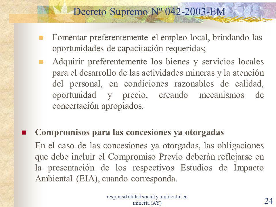 responsabilidad social y ambiental en minería (AY) 24 Decreto Supremo Nº 042-2003-EM Fomentar preferentemente el empleo local, brindando las oportunid